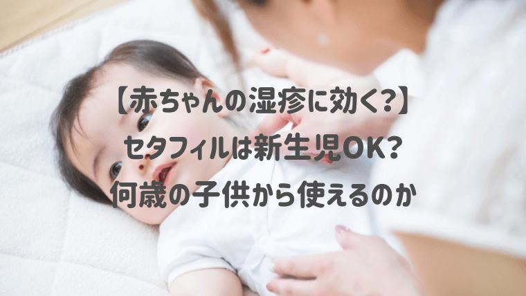 【赤ちゃんの湿疹に】セタフィルは新生児OK?何歳の子供から使えるのか紹介!